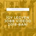 Néhány tipp a jobb videóhoz 2018-ban