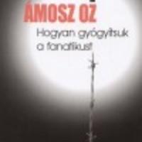 Ámosz Oz - Hogyan gyógyítsuk a fanatikust