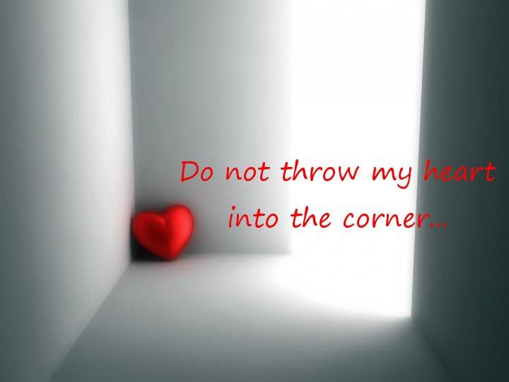Do not throw my heart into the corner....jpg