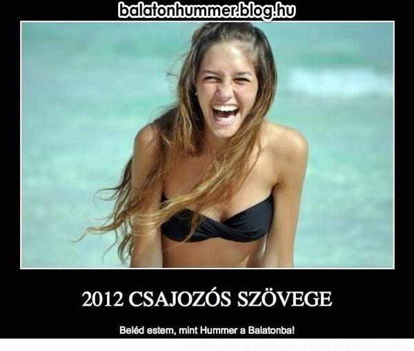 2012 csajozós szövege: Beléd estem, mint Hummer a Balatonba