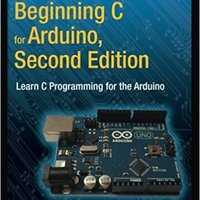 Beginning C For Arduino, Second Edition: Learn C Programming For The Arduino Book Pdf