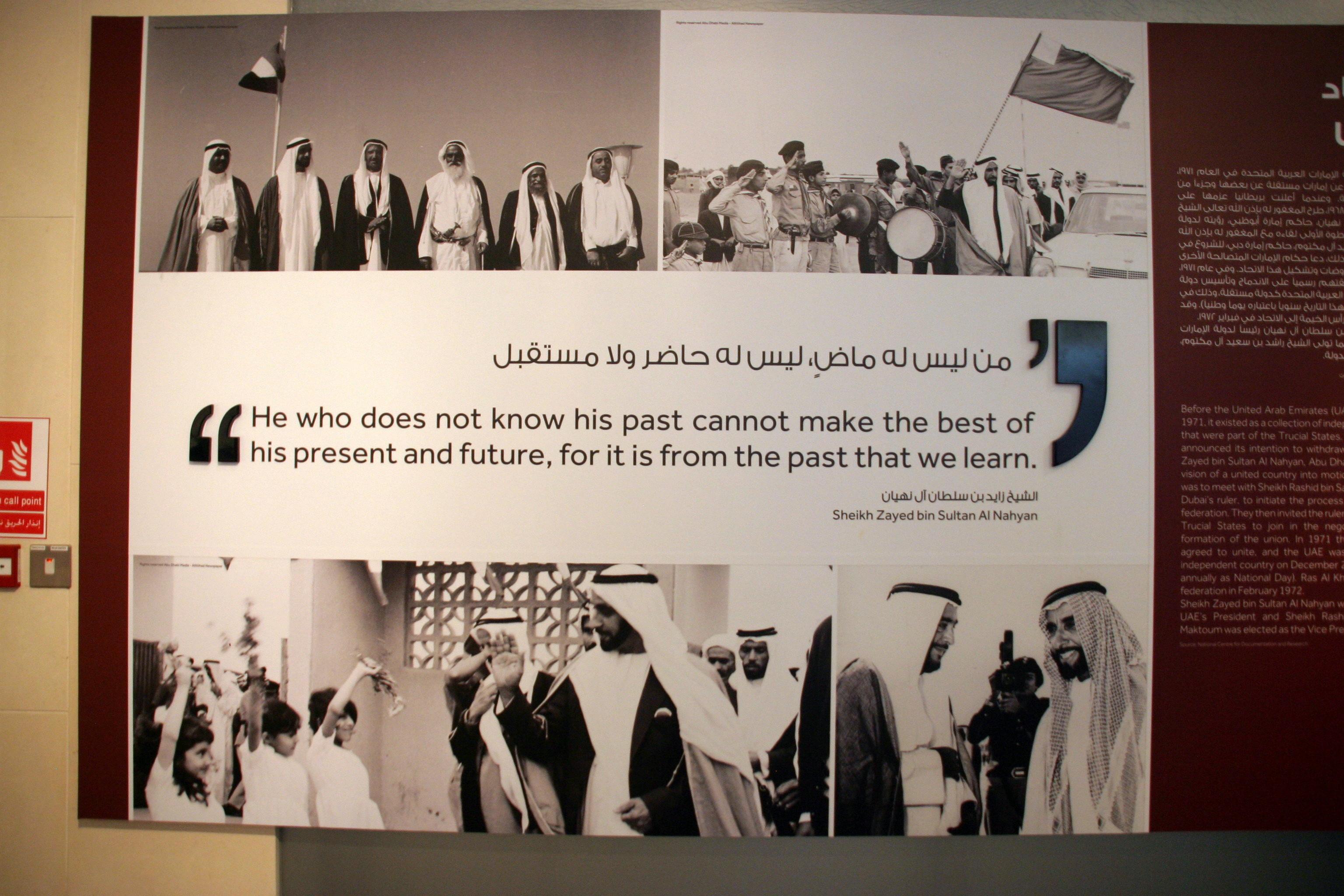 Az államalapító Sheik Zayed bin Sultan al Nahyan híres mottója: 'Aki nem ismeri a (saját) múltját, az nem tudja a (saját) jelenéből és jövőjéből a legjobbat kihozni, mert ezt csak a múltból való tanulás révén lehet elérni.'