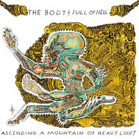 The Body & Full of Hell - Ascending a Mountain of Heavy Light (Thrill Jockey, 2017)