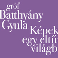 gróf Batthyány Gyula - Képek egy eltűnt világból
