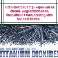 TITÁN-DIOXID - VAJON VAN AZ ÉTREND-KIEGÉSZÍTŐIDBEN ÉS ÉTELEIDBEN? FRANCIAORSZÁG BETILTANI KÉSZÜL!