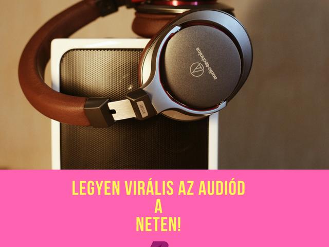Így teheted virálissá az audió tartalmadat az interneten