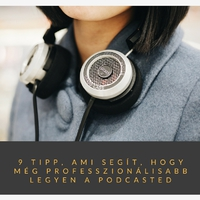 9 tipp, ami segít, hogy még professzionálisabb legyen a podcasted