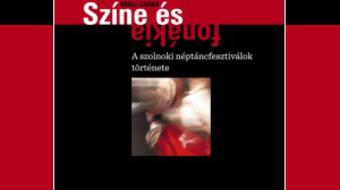 Színe és fonákja – Kötet a Szolnoki Néptáncfesztivál történetéről