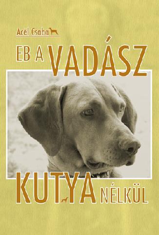 Acél Csaba - Eb a vadász kutya nélkül