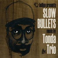 Tonda Trio - Slow Bullets.