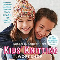 Susan B. Anderson's Kids' Knitting Workshop: The Easiest And Most Effective Way To Learn To Knit! Book Pdf