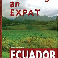Becoming An Expat: Ecuador: Moving Abroad To Your Richer Life In Ecuador Free Download