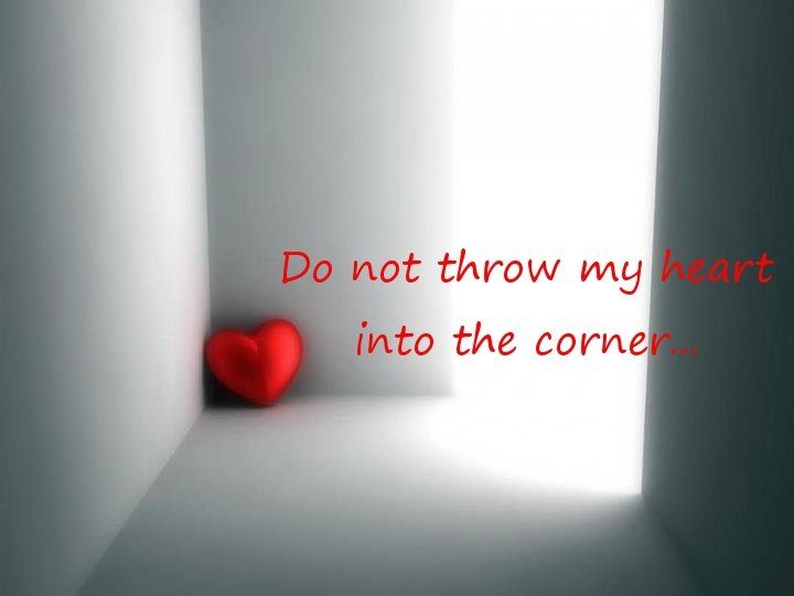 Do not throw my heart into the corner....jpg