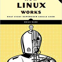 How Linux Works, 2nd Edition: What Every Superuser Should Know Brian Ward