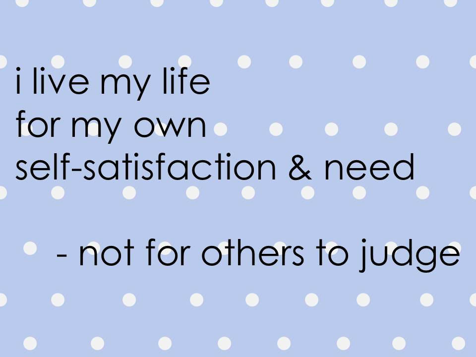 i-live-my-life-for-my-own-self-satisfaction-and-need-not-for-others-to-judge.jpg