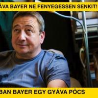 A gyáva Bayer ne fenyegessen senkit!