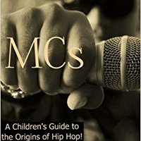 MCs: A Children's Guide To The Origins Of Hip Hop (The Five Elements Of Hip Hop) (Volume 4) Free Download