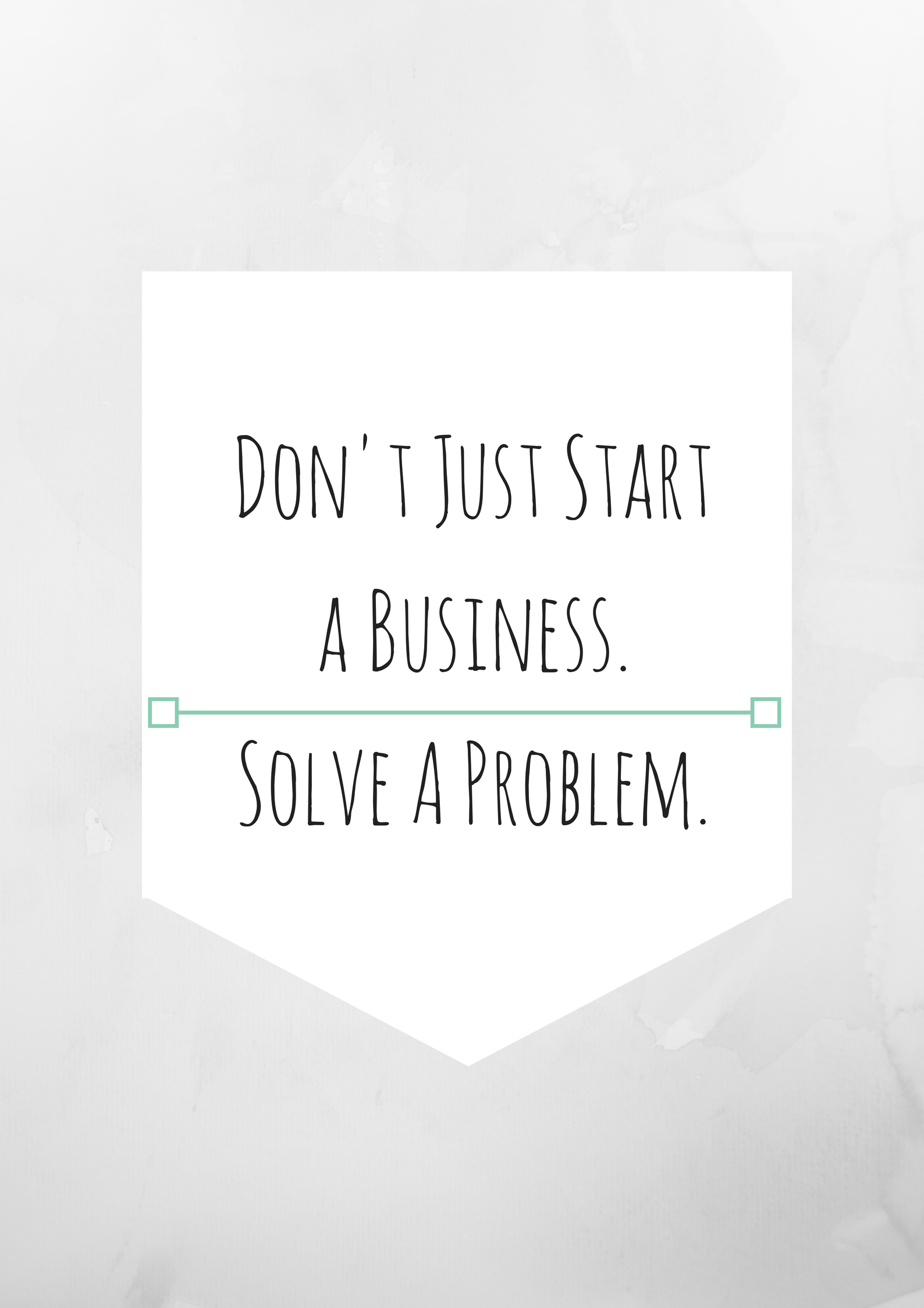 Don't Just Start a Business.Solve A Problem.png