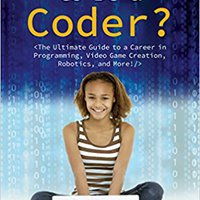 So, You Want To Be A Coder?: The Ultimate Guide To A Career In Programming, Video Game Creation, Robotics, And More! (Be What You Want) Download Pdf