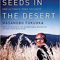 Sowing Seeds In The Desert: Natural Farming, Global Restoration, And Ultimate Food Security Masanobu Fukuoka