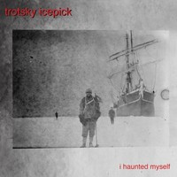 Trotsky Icepick - I Haunted Myself