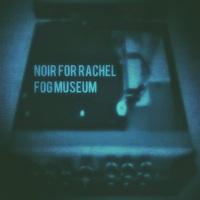 Noir For Rachel - Fog Museum