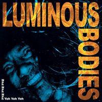 Luminous Bodies - Nah Nah Nah Yeh Yeh Yeh