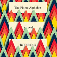 Ben Marcus: The Flame Alphabet