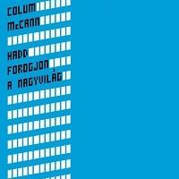 Colum McCann: Hadd forogjon a nagyvilág - Let the Great World Spin