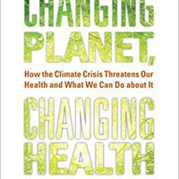 Changing Planet, Changing Health: How The Climate Crisis Threatens Our Health And What We Can Do About It Books Pdf File