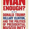 ;FULL; Man Enough?:Donald Trump, Hillary Clinton, And The Politics Of Presidential Masculinity. lowest Doble miembros expert specific