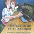 Solymos Ákos: Frici, Fülöp és a hackerek - Történetek az Internet sötétebb oldaláról gyerekeknek és felnőtteknek