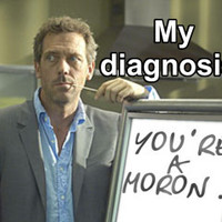 house - you are a moron!