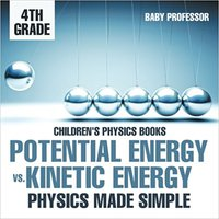 ^TOP^ Potential Energy Vs. Kinetic Energy - Physics Made Simple - 4th Grade | Children's Physics Books. Tiempo Candy Hecla terreno hitter