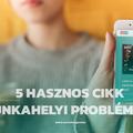 5 hasznos cikk a leggyakoribb munkahelyi problémákra