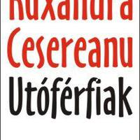 A férfilélek kizsigerelése: Ruxandra Cesereanu: Utóférfiak