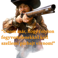 Unom már, hogy folyton fegyvertelenekkel...