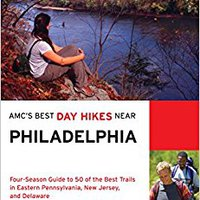 AMC's Best Day Hikes Near Philadelphia: Four-Season Guide To 50 Of The Best Trails In Eastern Pennsylvania, New Jersey, And Delaware Download
