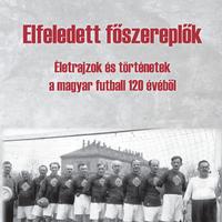 Elfeledett főszereplők - Életrajzok és történetek a magyar futball 120 évéből