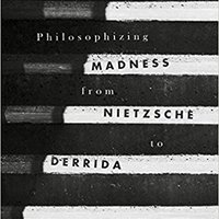 Philosophizing Madness From Nietzsche To Derrida Free Download