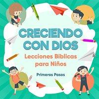 Creciendo Con Dios: Lecciones Bíblicas Para Niños (Escuela Dominical) (Spanish Edition) Primeros Pasos