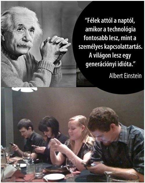 Félek attól a naptól,amikor a technológia fontosabb lesz,mint a személyes kapcsolattartás.A világon lesz egy generációnyi idióta Albert Einsten.jpg