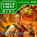Checkpoint Mini #139: Eric the Unready