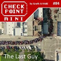 Checkpoint Mini #84: The Last Guy