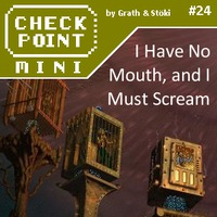 Checkpoint Mini #24: I Have No Mouth, and I Must Scream
