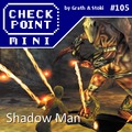 Checkpoint Mini #105: Shadow Man