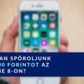 Hogyan spóroljunk 136 000 forintot az iPhone 8-on?