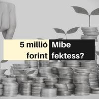 Mibe érdemes befektetni 5M forintot?