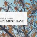 Őszi Must Have 2018 - Aktuális őszi trendek?!