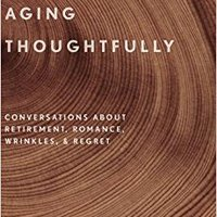 Aging Thoughtfully: Conversations About Retirement, Romance, Wrinkles, And Regret Martha C. Nussbaum